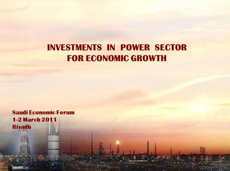 INVESTMENTS IN POWER SECTOR FOR ECONOMIC GROWTH Saudi Economic Forum 1-2 March 2011 Riyadh.