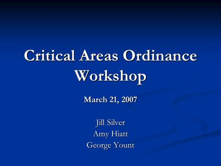 Critical Areas Ordinance Workshop March 21, 2007 Jill Silver Amy Hiatt George Yount.