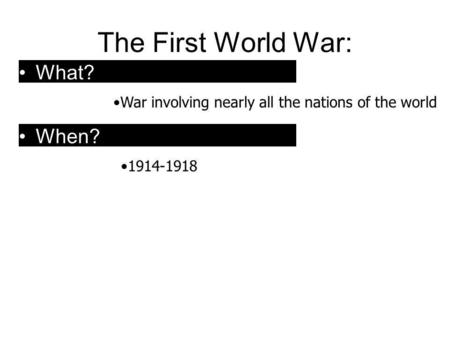 The First World War: War involving nearly all the nations of the world 1914-1918 What? When?