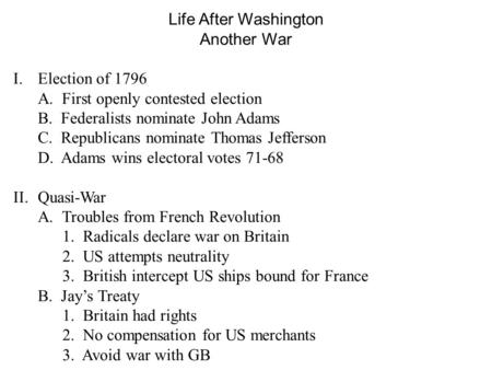 Life After Washington Another War I.Election of 1796 A. First openly contested election B. Federalists nominate John Adams C. Republicans nominate Thomas.