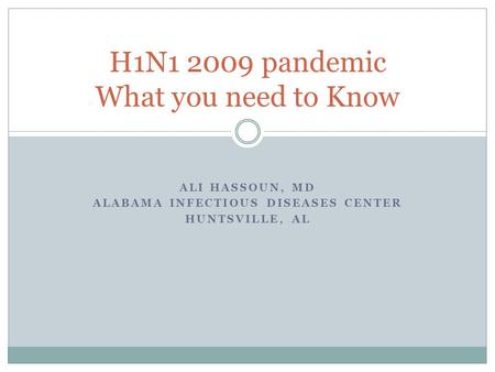 ALI HASSOUN, MD ALABAMA INFECTIOUS DISEASES CENTER HUNTSVILLE, AL H1N1 2009 pandemic What you need to Know.