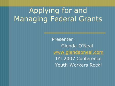 Applying for and Managing Federal Grants Presenter: Glenda ONeal www.glendaoneal.com IYI 2007 Conference Youth Workers Rock!