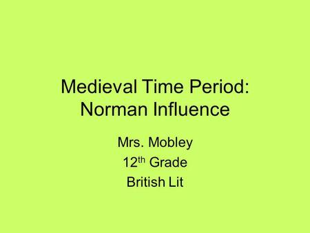 Medieval Time Period: Norman Influence Mrs. Mobley 12 th Grade British Lit.