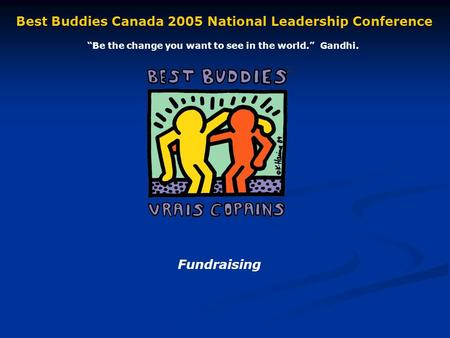 Fundraising Best Buddies Canada 2005 National Leadership Conference Be the change you want to see in the world. Gandhi.