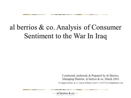 Al berrios & co. Analysis of Consumer Sentiment to the War In Iraq Conducted, Authored, & Prepared by Al Berrios, Managing Director, al berrios & co. March.