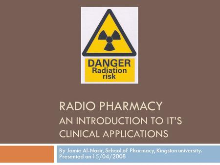 RADIO PHARMACY AN INTRODUCTION TO ITS CLINICAL APPLICATIONS By Jamie Al-Nasir, School of Pharmacy, Kingston university. Presented on 15/04/2008.