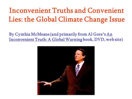 Inconvenient Truths and Convenient Lies: the Global Climate Change Issue By Cynthia McMeans (and primarily from Al Gore s An Inconvenient Truth: A Global.