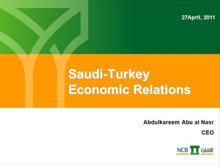 Saudi-Turkey Economic Relations Abdulkareem Abu al Nasr CEO 27April, 2011.