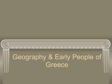 Geography & Early People of Greece. Geography Greece is located on the Balkan Peninsula in Southern Europe Land covered with mountains(Pindus Range) o.