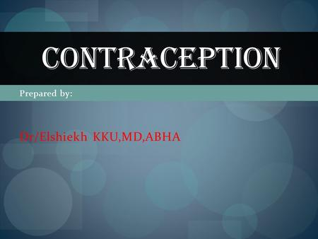 Prepared by: Dr/Elshiekh KKU,MD,ABHA CONTRACEPTION.