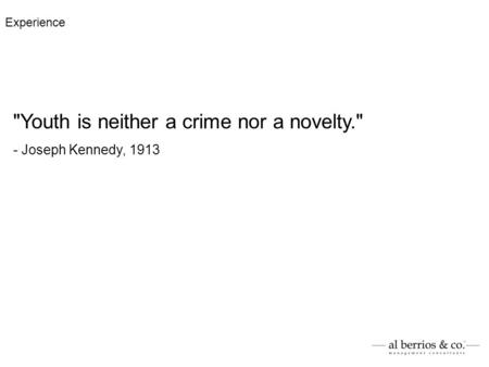 Youth is neither a crime nor a novelty. - Joseph Kennedy, 1913 Experience.