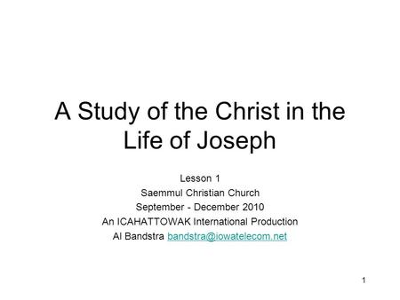 1 A Study of the Christ in the Life of Joseph Lesson 1 Saemmul Christian Church September - December 2010 An ICAHATTOWAK International Production Al Bandstra.
