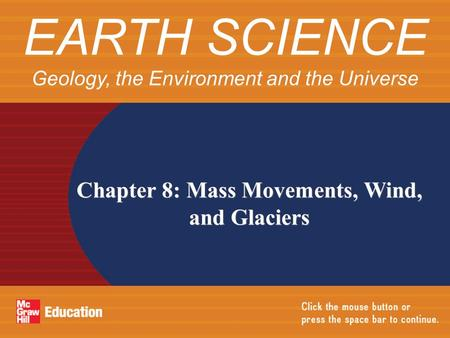 Chapter 8: Mass Movements, Wind, and Glaciers EARTH SCIENCE Geology, the Environment and the Universe.