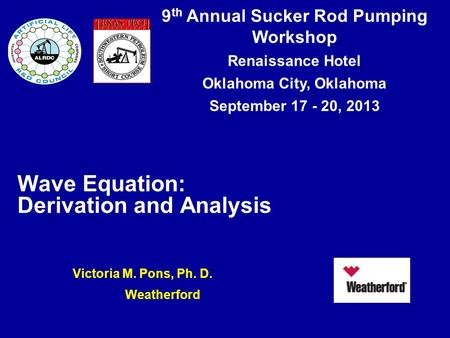 9 th Annual Sucker Rod Pumping Workshop Renaissance Hotel Oklahoma City, Oklahoma September 17 - 20, 2013 Wave Equation: Derivation and Analysis Victoria.