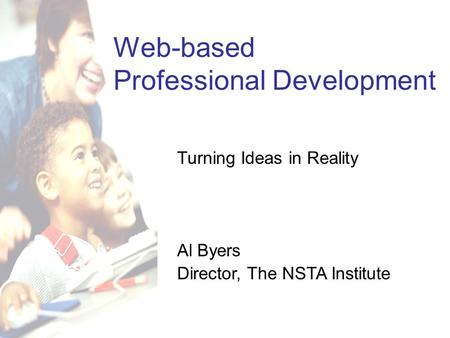 Web-based Professional Development Turning Ideas in Reality Al Byers Director, The NSTA Institute.