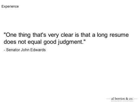 One thing that's very clear is that a long resume does not equal good judgment. - Senator John Edwards Experience.