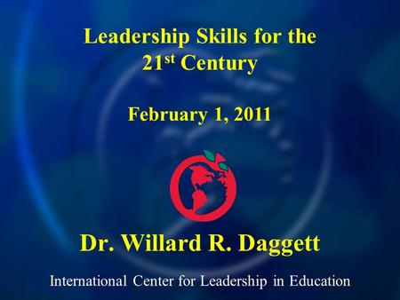 International Center for Leadership in Education Dr. Willard R. Daggett Leadership Skills for the 21 st Century February 1, 2011.