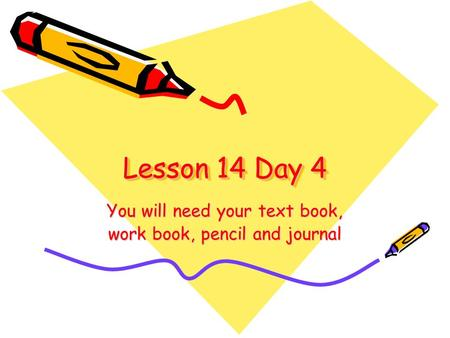 Lesson 14 Day 4 You will need your text book, work book, pencil and journal.