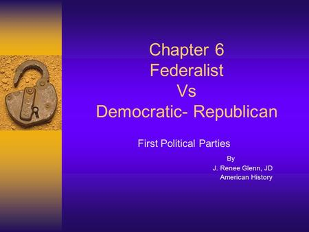 Chapter 6 Federalist Vs Democratic- Republican First Political Parties By J. Renee Glenn, JD American History.