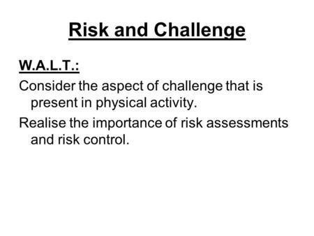 Risk and Challenge W.A.L.T.: Consider the aspect of challenge that is present in physical activity. Realise the importance of risk assessments and risk.