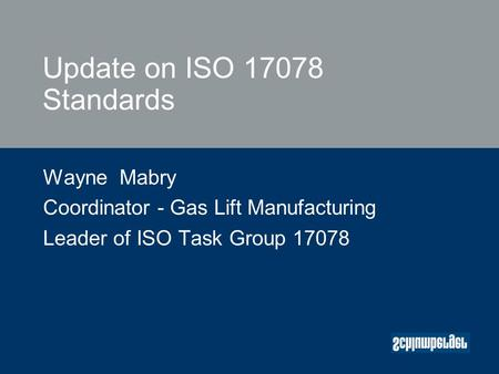 Update on ISO 17078 Standards Wayne Mabry Coordinator - Gas Lift Manufacturing Leader of ISO Task Group 17078.