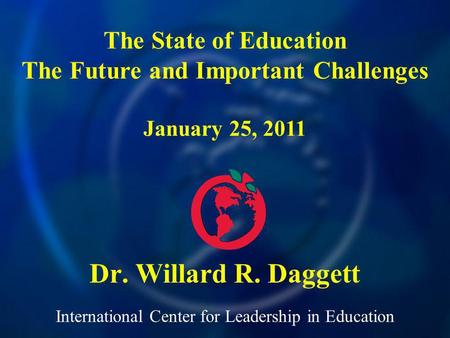 International Center for Leadership in Education Dr. Willard R. Daggett The State of Education The Future and Important Challenges January 25, 2011.