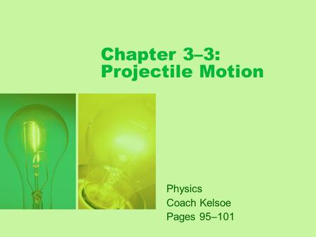 Chapter 3–3: Projectile Motion Physics Coach Kelsoe Pages 95–101.