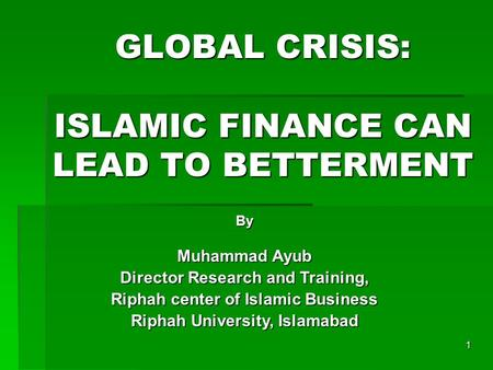 1 GLOBAL CRISIS: ISLAMIC FINANCE CAN LEAD TO BETTERMENT By Muhammad Ayub Director Research and Training, Riphah center of Islamic Business Riphah University,
