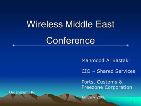 1 Wireless Middle East Conference Mahmood Al Bastaki CIO – Shared Services Ports, Customs & Freezone Corporation January 2006 Organizer: IIR.