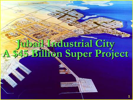 1 Jubail Industrial City A $45 Billion Super Project Jubail Industrial City A $45 Billion Super Project.