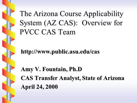 The Arizona Course Applicability System (AZ CAS): Overview for PVCC CAS Team  Amy V. Fountain, Ph.D CAS Transfer Analyst,