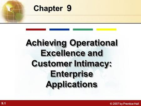 9.1 © 2007 by Prentice Hall 9 Chapter Achieving Operational Excellence and Customer Intimacy: Enterprise Applications.