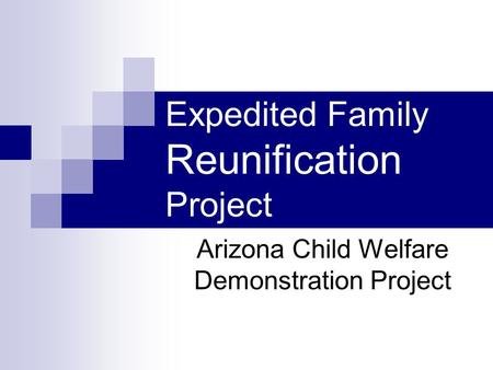 Expedited Family Reunification Project Arizona Child Welfare Demonstration Project.