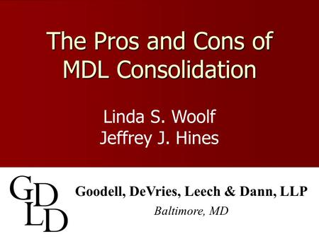 The Pros and Cons of MDL Consolidation Goodell, DeVries, Leech & Dann, LLP Baltimore, MD Linda S. Woolf Jeffrey J. Hines.