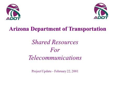 Shared Resources For Telecommunications Project Update – February 22, 2001 Arizona Department of Transportation.
