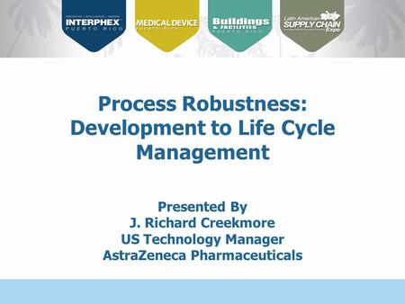 Presented By J. Richard Creekmore US Technology Manager AstraZeneca Pharmaceuticals Process Robustness: Development to Life Cycle Management.