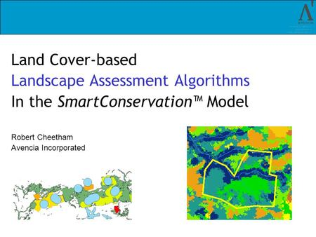 Land Cover-based Landscape Assessment Algorithms In the SmartConservation Model Robert Cheetham Avencia Incorporated.