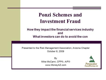 Ponzi Schemes and Investment Fraud How they impact the financial services industry and What investors can do to avoid the con Presented to the Risk Management.