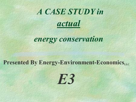 A CASE STUDY in actual energy conservation Presented By Energy-Environment-Economics LLC E3.