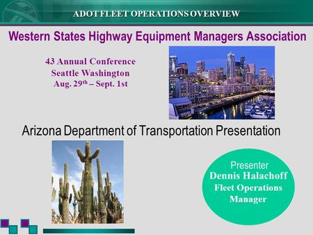 ADOT FLEET OPERATIONS OVERVIEW Dennis Halachoff Fleet Operations Manager Arizona Department of Transportation Presentation Presenter Western States Highway.