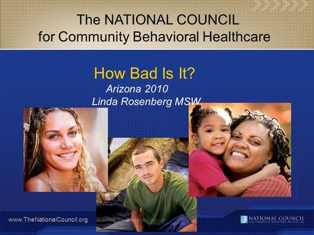 Www.TheNationalCouncil.org The NATIONAL COUNCIL for Community Behavioral Healthcare How Bad Is It? Arizona 2010 Linda Rosenberg MSW.