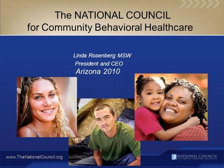 Www.TheNationalCouncil.org The NATIONAL COUNCIL for Community Behavioral Healthcare Linda Rosenberg MSW President and CEO Arizona 2010.