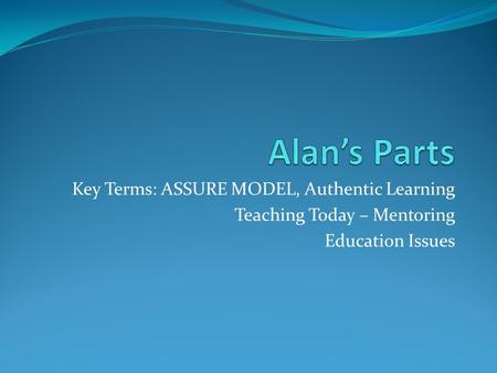Alan's Parts Key Terms: ASSURE MODEL, Authentic Learning
