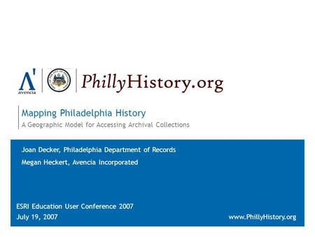 Mapping Philadelphia History A Geographic Model for Accessing Archival Collections ESRI Education User Conference 2007 July 19, 2007www.PhillyHistory.org.