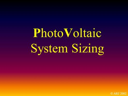 PhotoVoltaic System Sizing © ARJ 2002. This is not a How-To presentation. It is a What and Why presentation.