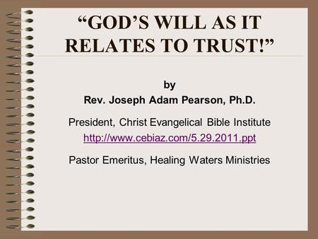 GODS WILL AS IT RELATES TO TRUST! by Rev. Joseph Adam Pearson, Ph.D. President, Christ Evangelical Bible Institute