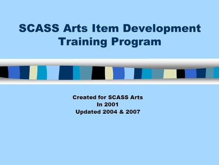 SCASS Arts Item Development Training Program Created for SCASS Arts In 2001 Updated 2004 & 2007.