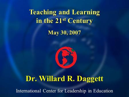 International Center for Leadership in Education Dr. Willard R. Daggett Teaching and Learning in the 21 st Century May 30, 2007.