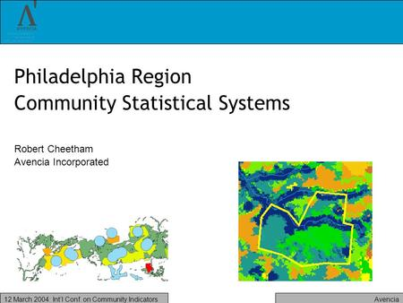 Avencia12 March 2004: Intl Conf. on Community Indicators Philadelphia Region Community Statistical Systems Robert Cheetham Avencia Incorporated.