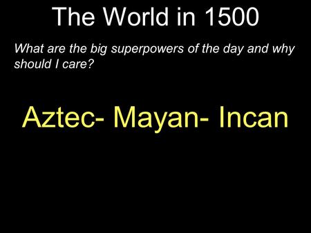 The World in 1500 What are the big superpowers of the day and why should I care? Aztec- Mayan- Incan.